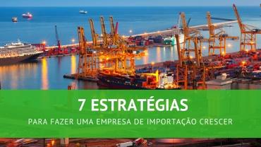 7 estratégias para fazer uma empresa de importação crescer